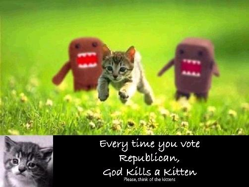Every time you vote Republic, God kills a kitten.